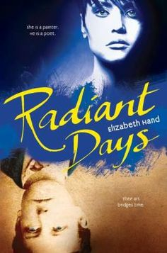 Radiant Days by Elizabeth Hand: She is a painter. He is a poet. Their art bridges time. It's 1978. Merle is a first year art student, catapulted from her impoverished Appalachian youth into a sophisticated art scene. It is also 1870. Teenage poet Arthur Rimbaud is on the verge of breaking through to make his name. The meshed power of words and art thins the boundaries between the present and the past - allowing these two troubled, brilliant artists to enter each other's worlds.