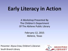 'Early Literacy in Action' A Workshop presented by the Children's Department of the Abilene Public Library in Abilene, Texas on February 12, 2015. This present…