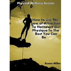 Physical Wellness Secrets: How to Use the Law of Attraction To Harness Your Physique To The Best You Can Be -- Red Hot -- Buy It Now (Kindle Edition)