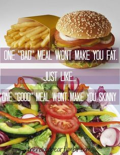 One bad meal wont make you fat.. Just like one good meal make you skinny…