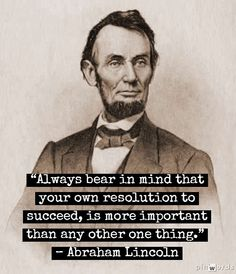 "Image result for ""Always bear in mind that your own resolution to succeed, is more important than any other one thing."" Abraham Lincoln, November 5, 1855"