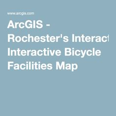 ArcGIS - Rochester's Interactive Bicycle Facilities Map