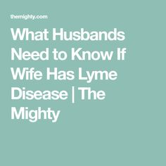 What Husbands Need to Know If Wife Has Lyme Disease | The Mighty