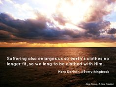 """""""Suffering also enlarges us so earth's clothes no longer fit, so we   long to be clothed with Him."""" Mary DeMuth #EverythingBook"""