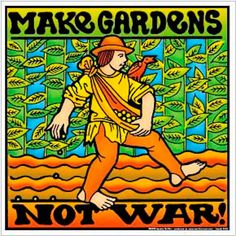Make gardens    not war. Warmongers should try this instead. It's a win / win. Good for the earth, Feeds people, Cost effective, and no one gets hurt.