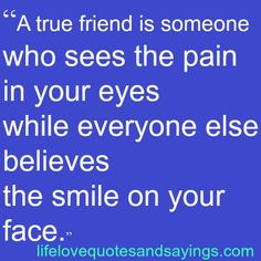 """A true friend is someone who sees the pain in your eyes while everyone else believes he smile on your face."" @paintedcate"