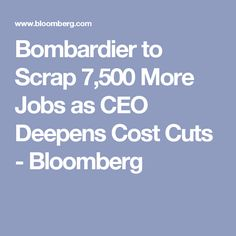 Bombardier to Scrap 7,500 More Jobs as CEO Deepens Cost Cuts - Bloomberg