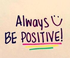 Be positive!!