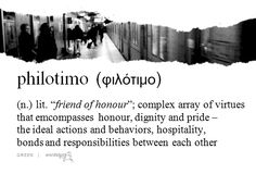 """philotimo / filotimo φιλότιμο The philosopher Thales who said, """"Filotimo to the Greek is like breathing. A Greek is not a Greek without it. He might as well not be alive."""" Filotimo involves personal pride, dignity, courage, duty, sacrifice - even one's life - and above all demands respect and deep personal freedom. Filotimo is not something that is taught a Greek; it is inbred. 