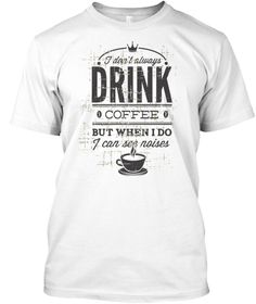 """I Don't Always Drink Coffee But When I Do I Can See Noises Funny**LIMITED PRINT**WILL NOT BE RELEASED AGAIN!Quantities are limited and this shirt will be only available for a few days, so buy yours right now.Order 2 or more for all the family and SAVE on shipping!100% Designed, Shipped, and Printed in the U.S.A.HOW TO ORDER?1. Click the """"BUY IT NOW"""" OR """"RESERVE IT NOW""""2. Select your Preferred Size Quantity3. CHECKOUT!"""