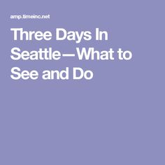Three Days In Seattle—What to See and Do
