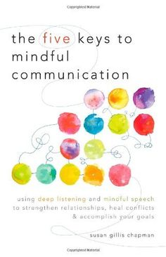 The Five Keys to Mindful Communication: Using Deep Listening and Mindful Speech to Strengthen Relationships, Heal Conflicts, and Accomplish Your Goals:Amazon:Books