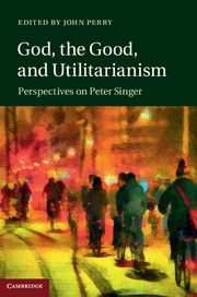 God, the good, and utilitarianism : perspectives on Peter Singer / edited by John Perry.