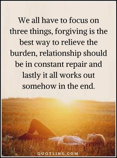 Life Lessons We all have to focus on three things, forgiving is the best way to relieve
