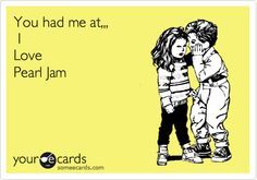 You had me at... I Love Pearl Jam.