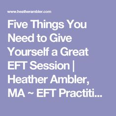 Five Things You Need to Give Yourself a Great EFT Session | Heather Ambler, MA ~ EFT Practitioner