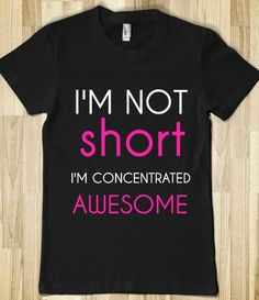 For the petite and wonderful people in my life...I'M NOT SHORT I'M CONCENTRATED AWESOME