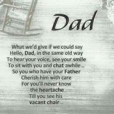 """What we'd give if we could say """"hello Dad"""", in the same old way to. Hear your voice, see your smile, to just sit with you & chat awhile. So you who have your Father; Cherish him with care for you'll never know the heartache till you see his vacant chair. Miss My Daddy, Miss You Dad, Love You Dad, You Are The Father, What Is A Dad, My Father, Dad Poems, Funeral Poems For Dad, Dad Qoutes"""