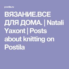 ВЯЗАНИЕ.ВСЕ ДЛЯ ДОМА. | Natali Yaxont | Posts about knitting on Postila