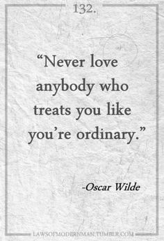 """Never love anybody who treats you like you're ordinary."" — Oscar Wilde"