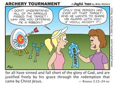 Archery Tournament - Romans 3:23-24  Jesus is the only person whose arrow has ever hit the target of God's standard of righteousness. If we put our faith in Jesus, God counts Jesus'  arrow the same as if it were our arrow.