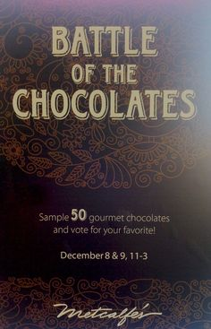 11a-3p on December 8 & 9 @ Metcalfe's. Battle of the Chocolates! More than 50 gourmet chocolate bars on sale and available for you to sample. Come try them all (if you dare) and vote for your favorite!