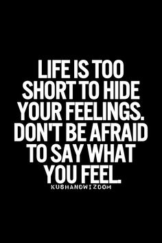 Life is too short to hide your feelings, don't be afraid to say what you feel. Oh and did I mention I will always call you out by name so there is no confusion if I am referencing you? That's the difference between a woman and someone that tries to be one! Bless it...