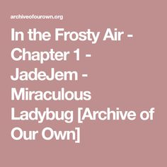 In the Frosty Air - Chapter 1 - JadeJem - Miraculous Ladybug [Archive of Our Own]
