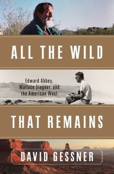 All the wild that remains : Edward Abbey, Wallace Stegner, and the American West / David Gessner.
