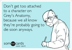 Don't get too attached to a character on Grey's Anatomy, because we all know they're probably going to die soon anyways.