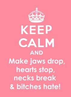 Keep Calm and make jaws drop, hearts stop, necks break & bi*ches hate! *bad language alert*