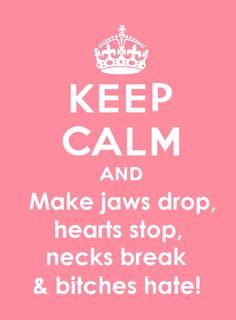 Keep Calm and make jaws drop, hearts stop, necks break & bi*ches hate! *bad language alert*