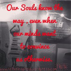 Tuesday Truths: Our Souls know the way, even when our minds want to convince us otherwise