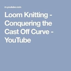 Loom Knitting - Conquering the Cast Off Curve - YouTube