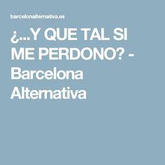 ¿...Y QUE TAL SI ME PERDONO? - Barcelona Alternativa