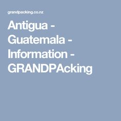 Antigua - Guatemala - Information - GRANDPAcking