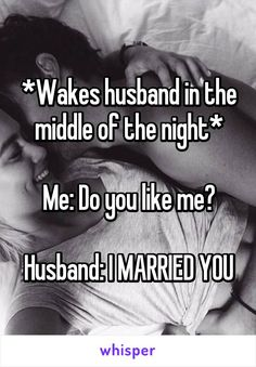 *Wakes husband in the middle of the night*  Me: Do you like me?  Husband: I MARRIED YOU