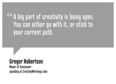 """""""A big part of creativity is being open. You can either go with it, or stick to your current path.""""    Gregor Robertson, Mayor of Vancouver  speaking at CreativeMornings/Vancouver(*watch the talk)"""
