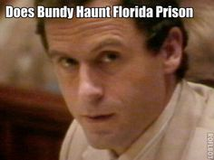 TED BUNDY'S GHOST! Many guards at the Florida State Prison where Bundy's Execution was carried out have reported seeing his ghost all over the prison. Some of the guards have reported that Bundy talks to them. Some guards have quit their jobs over the appearances. And it's reported that other ghosts besides Bundy are there.