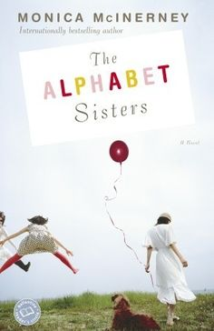 THE ALPHABET GIRLS - Monica McInerney:  As girls growing up in Clare Valley, Australia, Anna, Bett & Carrie Quinlan were childhood singing stars known as The Alphabet Sisters. The unbridled enthusiasm of their flamboyant grandmother Lola was the glue that held them together. As adults, though, the women haven't spoken in years–ever since Bett's fiancé deserted her to marry the younger Carrie. Now Lola is turning 80 & determined to reunite the girls. And no one ever says no to Lola.