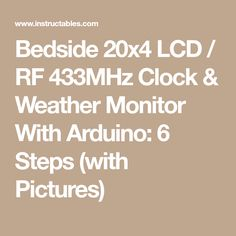 Bedside 20x4 LCD / RF 433MHz Clock & Weather Monitor With Arduino: 6 Steps (with Pictures)