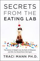 Secrets from the eating lab : the science of weight loss, the myth of willpower, and why you should never diet again / Traci Mann, Ph.D
