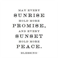 May every sunrise hold more promise, and every sunset hold more peace.