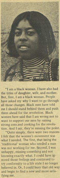 (1 of 3) I am a black woman. I have also had the titles of daughter, wife, and mother. But, first, I am a black woman. People have asked me why I want to go through all those changes. Black men have told me I should stand behind them and push them ahead for the revolution. Black women have said that I am wrong not to want to support our men by raising strong sons and cooking for the revolution. And I say, they're missing the point... ~ Cheryl J. Roberts. April 1972. Her-Self, Vol. 1, No. 1.
