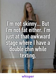 I'm not skinny... But I'm not fat either. I'm just at that awkward stage where I have a double chin while texting.