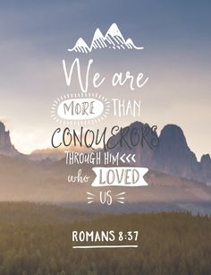 """""""Nay, in all these things we are more than conquerors through him that loved us. For I am persuaded, that neither death, nor life, nor angels, nor principalities, nor powers, nor things present, nor things to come, Nor height, nor depth, nor any other creature, shall be able to separate us from the love of God, which is in Christ Jesus our Lord."""" [Romans 8:37-39]"""