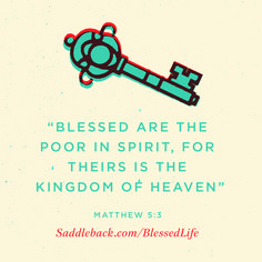 "Matthew 5:3 ""Blessed are the poor in spirit, for theirs is the Kingdom of Heaven.""   Check out our series: saddleback.com/blessedlife"