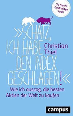 """""""Schatz, ich habe den Index geschlagen!"""": Wie ich auszog, die besten Aktien der Welt zu kaufen So macht Geldanlage Spaß von Christian Thiel"""