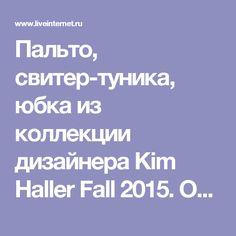 Пальто, свитер-туника, юбка из коллекции дизайнера Kim Haller Fall 2015. Обсуждение на LiveInternet - Российский Сервис Онлайн-Дневников