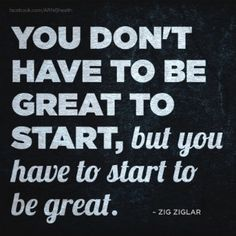 """You don't have to be great to start, but have to start to be great."" -Zig Ziglar"